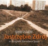 Stanisław Sputo, 2001, Miasto to ludzie – ludzie to miasto : Jastrzębie Zdrój w fotografii Stanisława Sputo
