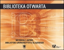 Biblioteka otwarta : wczoraj i jutro Biblioteki Uniwersytetu Śląskiego