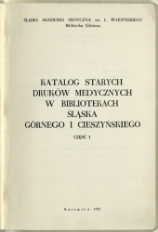 Katalog starych druków medycznych w bibliotekach Śląska Górnego i Cieszyńskiego. Cz. I