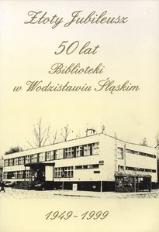 Złoty Jubileusz. 50 lat Biblioteki w Wodzisławiu Śląskim. 1949-1999