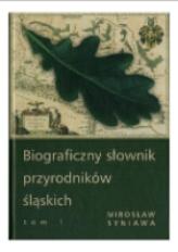 Biograficzny słownik przyrodników śląskich. Tom 1