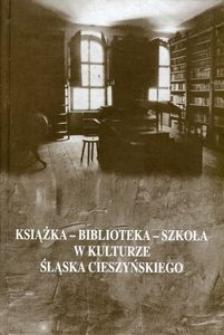 Książka, biblioteka, szkoła w kulturze Śląska Cieszyńskiego : materiały z konferencji naukowej Cieszyn 4-5 listopada 1999