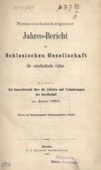Jahres-Bericht der Schlesischen Gesellschaft für vaterlandische Cultur. Enthält den Generalbericht über die Arbeiten und Veränderungen der Gesselschaft im Jahre 1891
