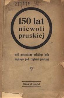 150 lat niewoli pruskiej czyli Męczeństwo polskiego ludu śląskiego pod rządami pruskimi.