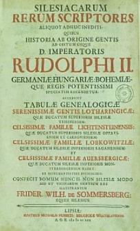 Silesiacarum rerum scriptores aliquot adhuc inediti quibus historia ab origine gentis ad obitum usque D. Imperatoris Rudolphi II ... recensentur ... ex monumentis fide dignissimis confecit tomum hunc II ...