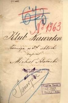 Klub kawalerów. Komedya w 3ch aktach napisał Michał Bałucki. (Kraków dn 19/11 90)