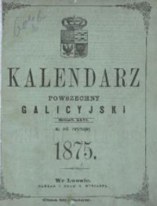 Kalendarz Powszechny Galicyjski rzymsko- i grecko-katolicki i żydowski astronomiczny, gospodarski, domowy i sprawunkowy na rok pański 1875, który jest rokiem zwyczajnym 365. Zastosowany do potrzeb wszystkich mieszkańców Galicyi.