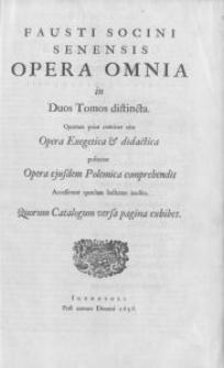 Fausti Socini Senensis Opera omnia in duos tomos distincta. Quorum prior continet ejus Opera Exegetica et didactica posterior Opera ejusdem Polemica comprehendit. Accesserunt quaedam hactenus inedita ...