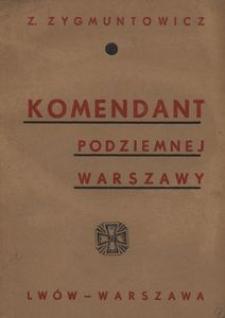Komendant podziemnej Warszawy. Życie chlubne i śmierć Tadeusza Żulińskiego por. I Brygady Legionów Polskich i I Komendanta P.O.W. w latach 1914-1915 w Warszawie