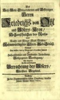 Des hoch-wohl-edelgebohrnen und gestrengen Herrn Friedrichs von Ohl und Adlers-Kron... ruhmwürdigstes Ehren-Gedächtnüß bedinte bey dessen, den 9. Mertz des 1698sten Jahres... in... Versam[m]lung vollzogenen Beerdigung, mit folgender in Eil verfertigten Betrachtung des Adlers