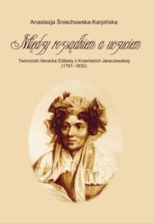 """""""Między rozsądkiem a uczuciem"""". Twórczość literacka Elżbiety z Krasińskich Jaraczewskiej (1791-1832)"""