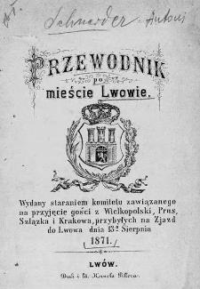 Przewodnik po mieście Lwowie. Wydany staraniem komitetu zawiazanego na przyjęcie gości z Wielkopolski, Prus, Szlązka i Krakowa, przybyłych na Zjazd do Lwowa dnia 13 sierpnia 1871