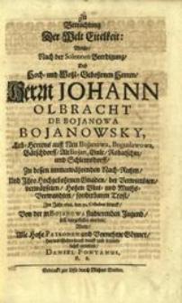 Zu Betrachtung der Welt Eitelkeit, welche, nach der solennen Beerdigung, deß Hoch- und Wohl-Gebohrnen Herren... Johann Olbracht de Bojanowa Bojanowsky... zu dessen immerwährenden Nach-Ruhm, und Ihro Hochgebohrnen Gnaden, der Verwittibten, verwäyseten, Hohen Blut- und Muths-Verwandten, sonderbaren Trost / im Jahr 1698. den 30. October drauff, von der in Bojanowa studierenden Jugend, soll vorgestellet werden, wolte... hiermit gehorsamst dienst und freundlichst einladen Daniel Fontanus..